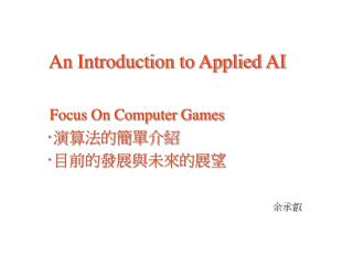 An Introduction to Applied AI Focus On Computer Games  ‧ 演算法的簡單介紹 ‧ 目前的發展與未來的展望