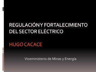 Regulación y fortalecimiento del SECTOR ELÉCTRICO Hugo Cacace