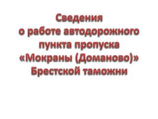 Сведения о работе автодорожного  пункта пропуска « Мокраны  (Доманово)» Брестской таможни