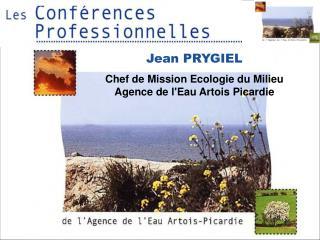 Jean PRYGIEL Chef de Mission Ecologie du Milieu Agence de l'Eau Artois Picardie