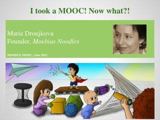Maria Droujkova Founder,  Moebius Noodles MOODLE MOOC, June 2013