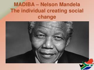 MADIBA – Nelson Mandela The individual creating social change