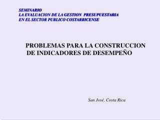 PROBLEMAS PARA LA CONSTRUCCION     DE INDICADORES DE DESEMPEÑO San José, Costa Rica