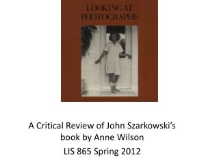 A Critical Review of John Szarkowski's book by Anne Wilson LIS 865 Spring 2012