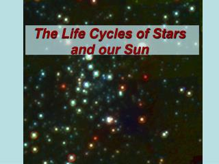The Life Cycles of Stars and our Sun