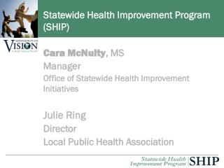 Cara McNulty, MS Manager Office of Statewide Health Improvement Initiatives   Julie Ring Director Local Public Health As