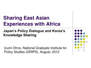 Sharing East Asian Experiences with Africa  Japan's Policy Dialogue and Korea's Knowledge Sharing