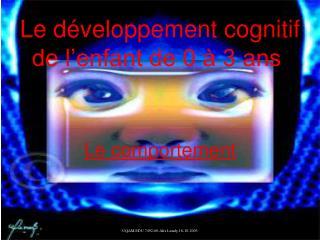 Le développement cognitif de l'enfant de 0 à 3 ans .