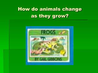 How do animals change  as they grow?
