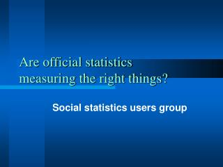 Are official statistics measuring the right things?