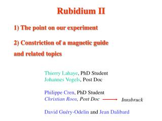 Rubidium II 1) The point on our experiment 2) Constriction of a magnetic guide and related topics