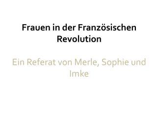 Frauen in der Franz�sischen Revolution Ein Referat von Merle, Sophie und Imke