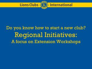 Do you know how to start a new club?   Regional Initiatives:   A focus on Extension Workshops