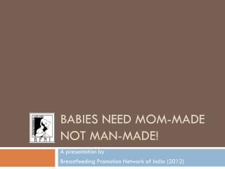 Babies Need Mom-Made  Not Man-Made!