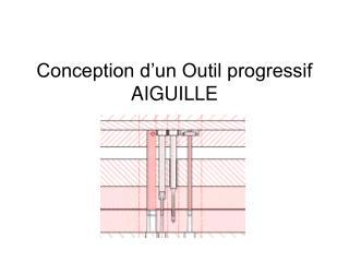 Conception d'un Outil progressif AIGUILLE