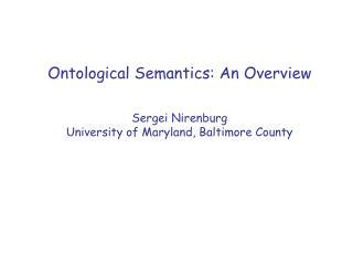 Ontological Semantics: An Overview Sergei Nirenburg University of Maryland, Baltimore County