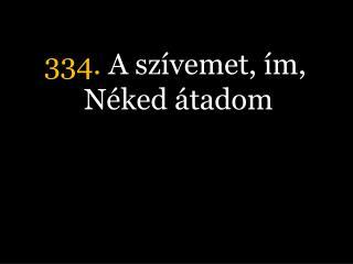 334.  A szívemet, ím, Néked átadom