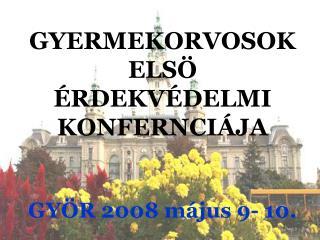 GYERMEKORVOSOK ELSÖ ÉRDEKVÉDELMI KONFERNCIÁJA GYÖR 2008 május 9- 10.
