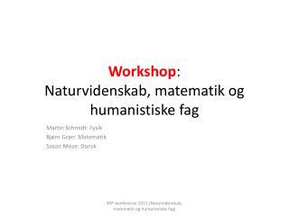 Workshop : Naturvidenskab, matematik og humanistiske fag