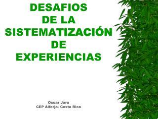 DESAFIOS  DE LA SISTEMA TIZA CIÓN DE  EXPERI E NCIAS Oscar Jara CEP Alforja- Costa Rica