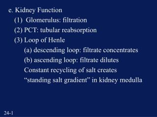 e. Kidney Function 	(1)  Glomerulus: filtration 	(2) PCT: tubular reabsorption 	(3) Loop of Henle