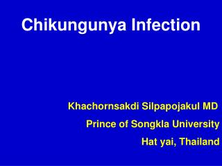 Chikungunya Infection                         Khachornsakdi Silpapojakul MD