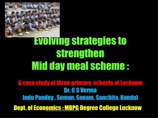 Evolving strategies to strengthen  Mid day meal scheme :     A case study of three primary  schools of Lucknow Dr. C S V