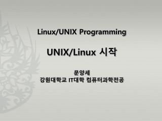 Linux/UNIX Programming UNIX/Linux  시작 문양세 강원대학교  IT 대학 컴퓨터과학전공