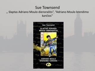 """Sue Townsend ,, Slaptas Adriano Moulo dienora štis"""", """"Adriano Moulo brendimo kančios''"""