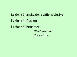 Lezione 3: aspirazione delle occlusive Lezione 4: flüstern Lezione 5: brummen  Wortintonation