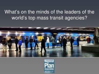 What ' s on the minds of the leaders of the world ' s top mass transit agencies?