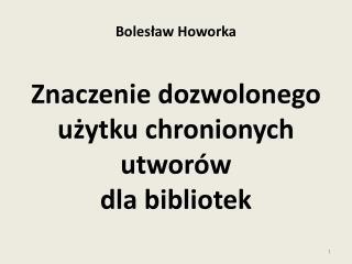 Bolesław Howorka Znaczenie dozwolonego użytku chronionych utworów  dla bibliotek