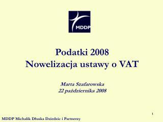 Podatki 2008  Nowelizacja ustawy o VAT Marta Szafarowska 22 października 2008