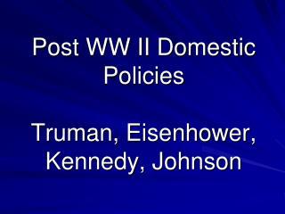 Post WW II Domestic Policies Truman, Eisenhower, Kennedy, Johnson