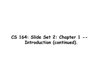 CS 164: Slide Set 2: Chapter 1 -- Introduction continued.