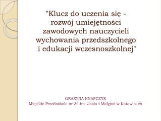 GRAŻYNA KNAPCZYK Miejskie Przedszkole nr 34 im.  Jasia i Małgosi  w  Katowicach