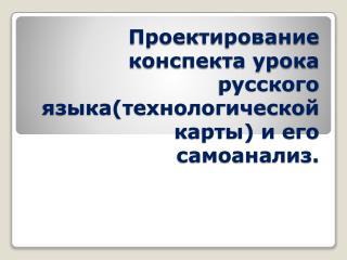 Проектирование конспекта урока русского языка(технологической карты) и его самоанализ.