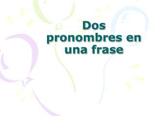Dos  pronombres  en  una frase