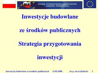 Inwestycje budowlane  ze środków publicznych Strategia przygotowania  inwestycji