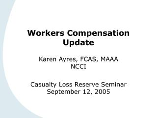 Workers Compensation Update  Karen Ayres, FCAS, MAAA NCCI   Casualty Loss Reserve Seminar September 12, 2005