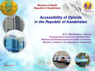 Accessibility of Opioids  in the Republic of Kazakhstan G.U. Raimkulova  –  Head of
