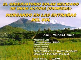 EL OBSERVATORIO SOLAR MEXICANO DE GRAN ALTURA (OSOMEGA): HURGANDO EN LAS ENTRA�AS DEL SOL