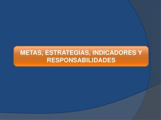 METAS, ESTRATEGIAS, INDICADORES Y RESPONSABILIDADES