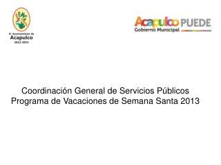 Coordinaci�n General de Servicios P�blicos Programa de Vacaciones de Semana Santa 2013