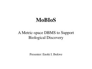 MoBIoS A Metric-space DBMS to Support Biological Discovery Presenter: Enohi I. Ibekwe