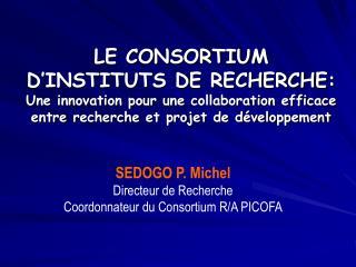 SEDOGO P. Michel Directeur de Recherche Coordonnateur du Consortium R/A PICOFA