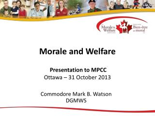 Morale and Welfare  Presentation to MPCC Ottawa – 31 October 2013