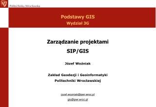 Zarządzanie projektami SIP/GIS  Józef Woźniak Zakład Geodezji i Geoinformatyki