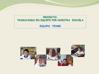 PROYECTO: TRABAJANDO EN EQUIPO POR NUESTRA  ESCUELA EQUIPO  TEXME