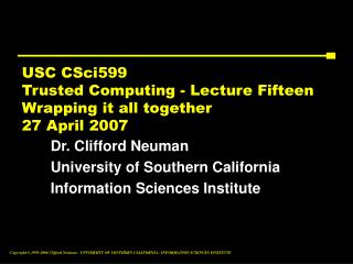 USC CSci599 Trusted Computing - Lecture Fifteen Wrapping it all together 27 April 2007